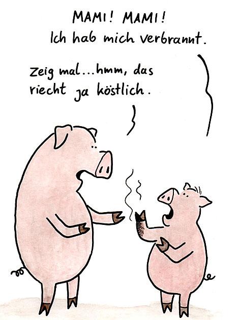"""Karikatur: Mutterschwein und Kinderschwein. Das Kind: """"Mama ich habe mich verbrannt"""". Die Mutter darauf: """"Zeig mal, hmm das riecht ja köstlich"""""""